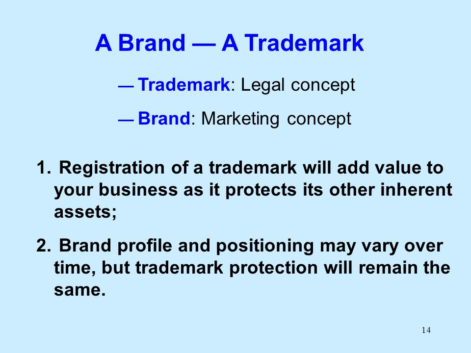 14 A Brand A Trademark Trademark: Legal concept Brand: Marketing concept 1. Registration of a trademark will add value to your business as it protects