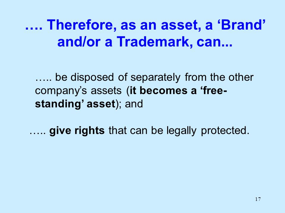 17 ….. be disposed of separately from the other companys assets (it becomes a free- standing asset); and ….. give rights that can be legally protected