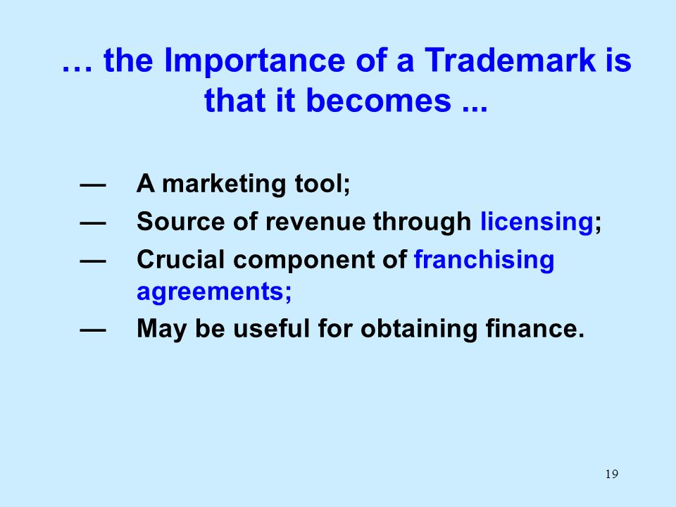 19 … the Importance of a Trademark is that it becomes... A marketing tool; Source of revenue through licensing; Crucial component of franchising agree