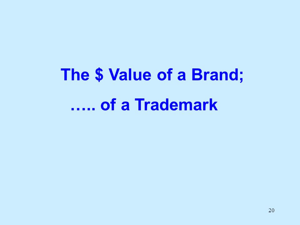 20 The $ Value of a Brand; ….. of a Trademark