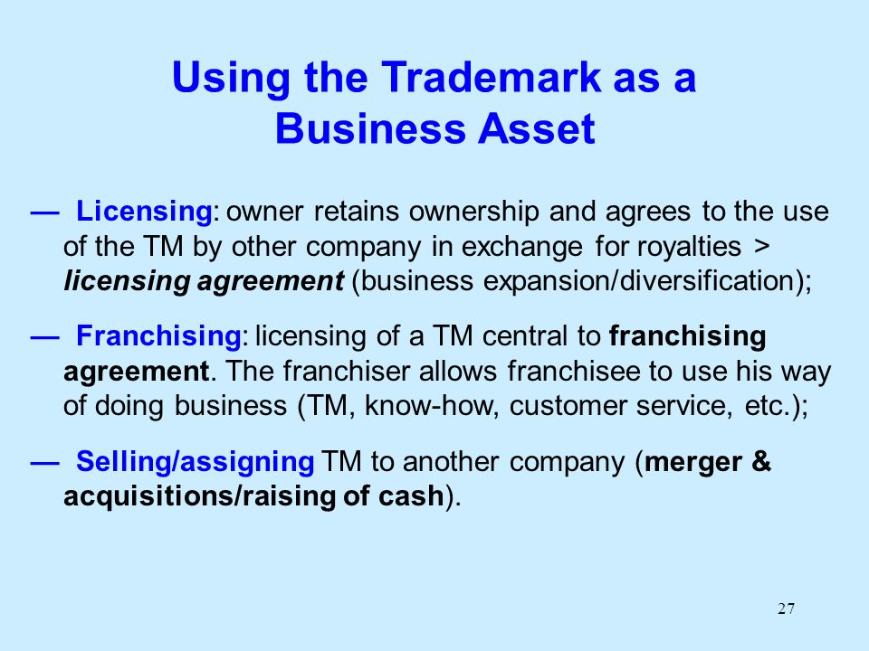 27 Using the Trademark as a Business Asset Licensing: owner retains ownership and agrees to the use of the TM by other company in exchange for royalti