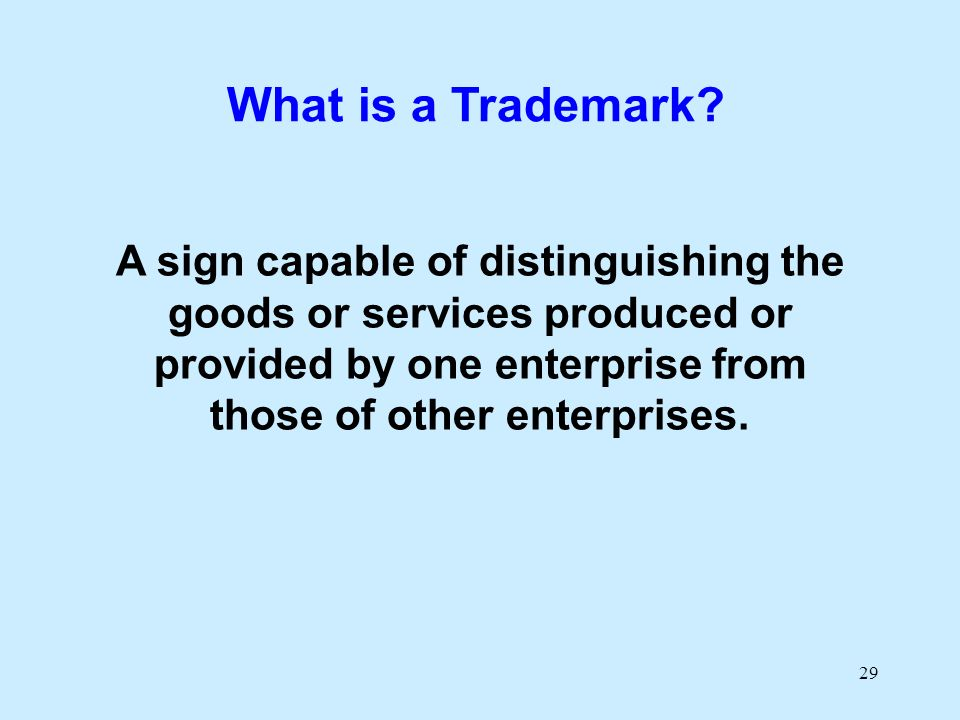 29 A sign capable of distinguishing the goods or services produced or provided by one enterprise from those of other enterprises. What is a Trademark?