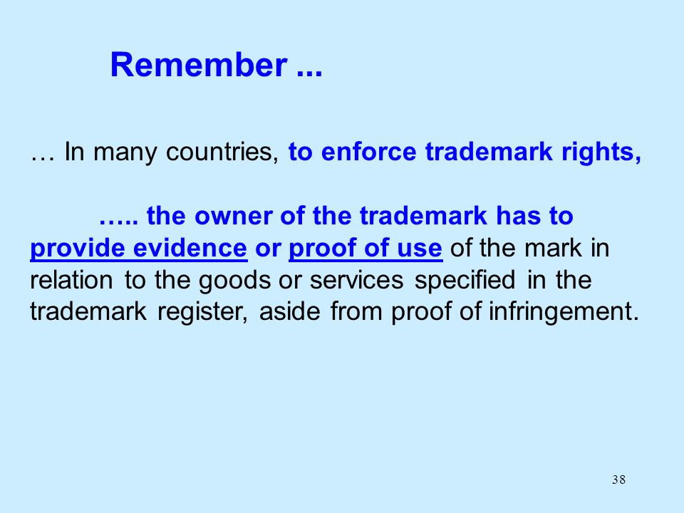 38 … In many countries, to enforce trademark rights, ….. the owner of the trademark has to provide evidence or proof of use of the mark in relation to