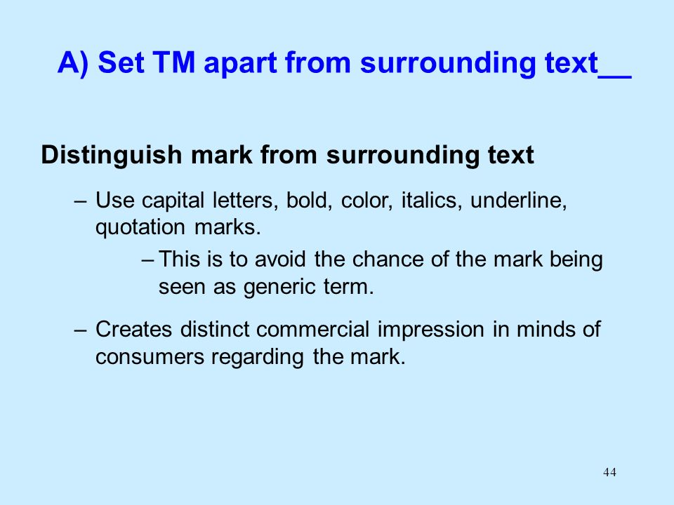 44 A) Set TM apart from surrounding text__ Distinguish mark from surrounding text –Use capital letters, bold, color, italics, underline, quotation mar