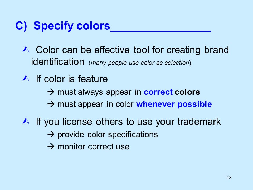 48 C) Specify colors________________ Color can be effective tool for creating brand identification (many people use color as selection). If color is f