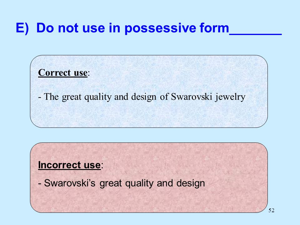 52 Correct use: - The great quality and design of Swarovski jewelry Incorrect use: - Swarovskis great quality and design E) Do not use in possessive f