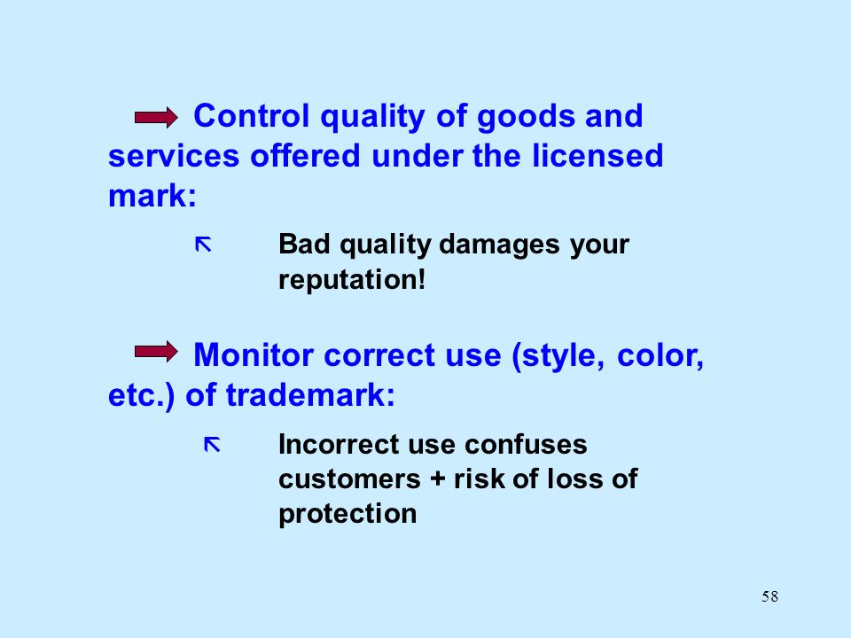58 Control quality of goods and services offered under the licensed mark: Bad quality damages your reputation! Monitor correct use (style, color, etc.