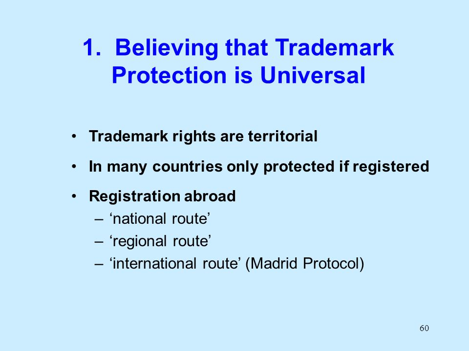 60 1. Believing that Trademark Protection is Universal Trademark rights are territorial In many countries only protected if registered Registration ab