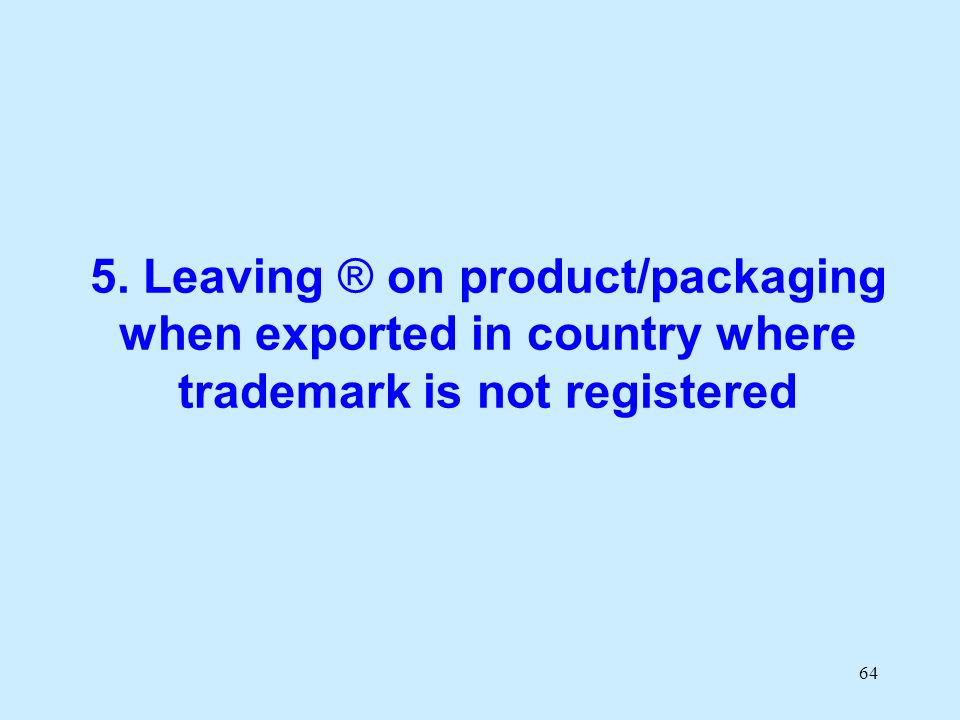 64 5. Leaving ® on product/packaging when exported in country where trademark is not registered