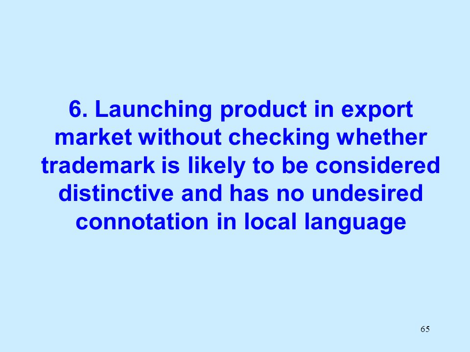 65 6. Launching product in export market without checking whether trademark is likely to be considered distinctive and has no undesired connotation in