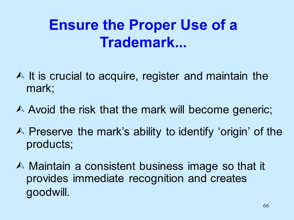 66 Ensure the Proper Use of a Trademark... It is crucial to acquire, register and maintain the mark; Avoid the risk that the mark will become generic;