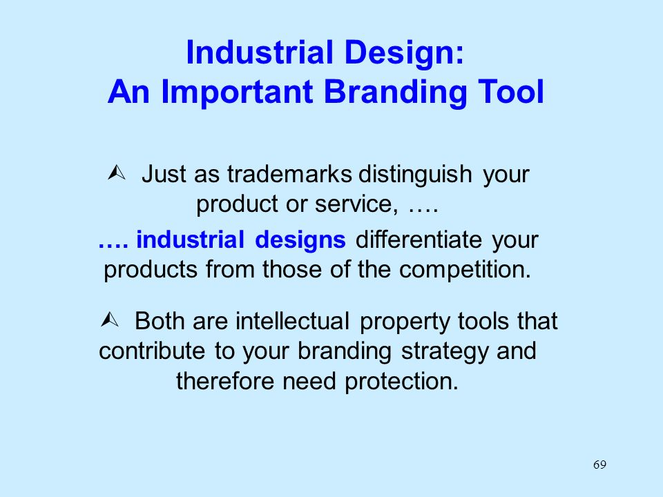 69 Industrial Design: An Important Branding Tool Just as trademarks distinguish your product or service, …. …. industrial designs differentiate your p