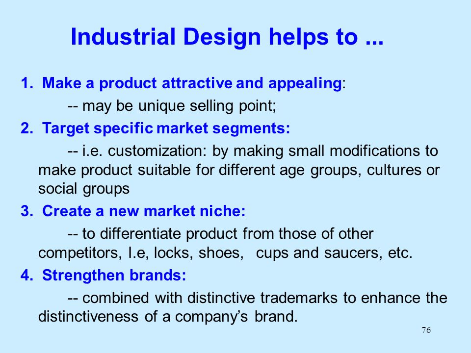 76 Industrial Design helps to... 1. Make a product attractive and appealing: -- may be unique selling point; 2. Target specific market segments: -- i.