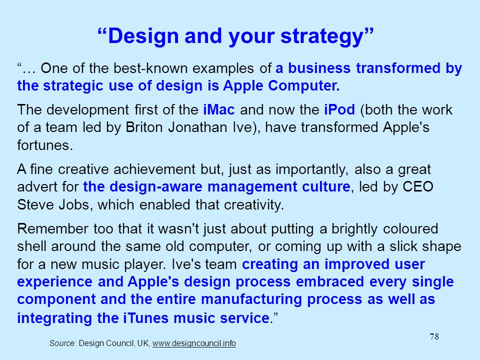 78 … One of the best-known examples of a business transformed by the strategic use of design is Apple Computer. The development first of the iMac and