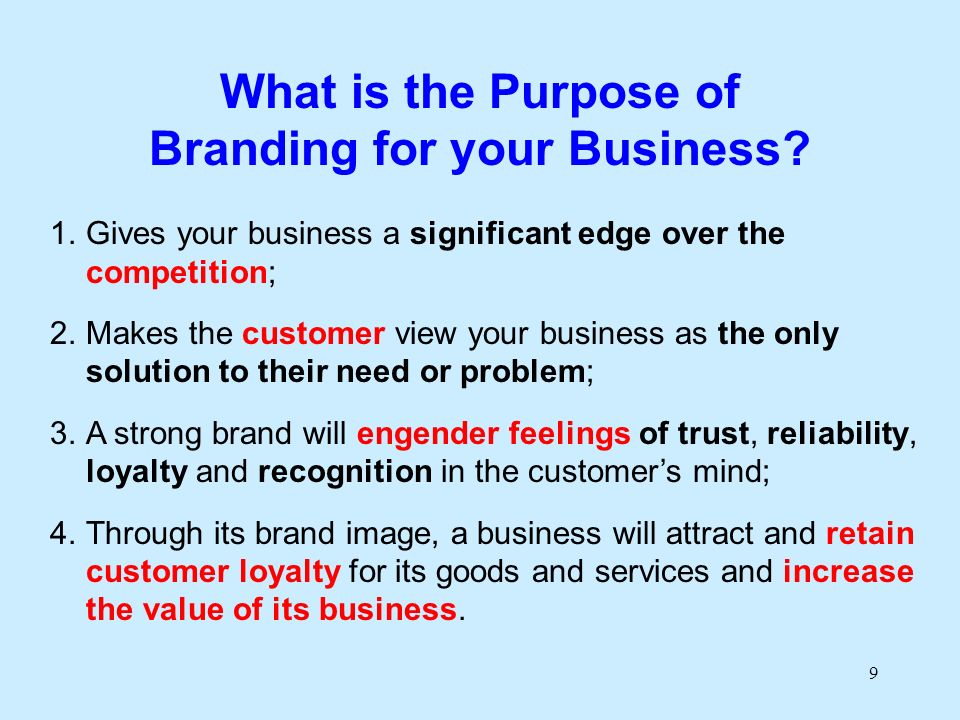 9 What is the Purpose of Branding for your Business? 1.Gives your business a significant edge over the competition; 2.Makes the customer view your bus