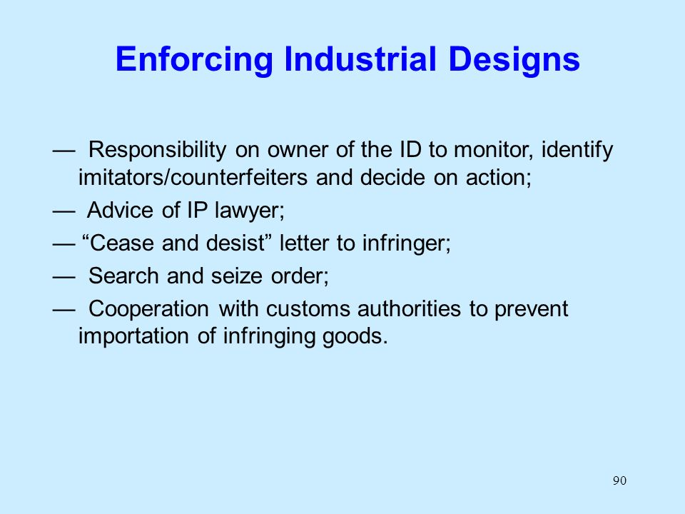90 Enforcing Industrial Designs Responsibility on owner of the ID to monitor, identify imitators/counterfeiters and decide on action; Advice of IP law
