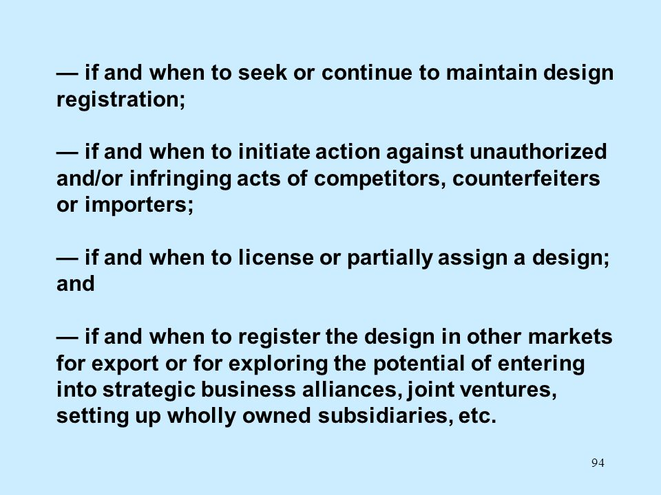94 if and when to seek or continue to maintain design registration; if and when to initiate action against unauthorized and/or infringing acts of comp