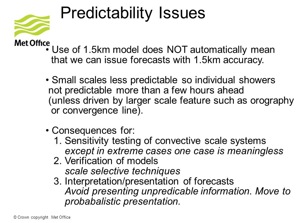 © Crown copyright Met Office Predictability Issues Use of 1.5km model does NOT automatically mean that we can issue forecasts with 1.5km accuracy. Sma