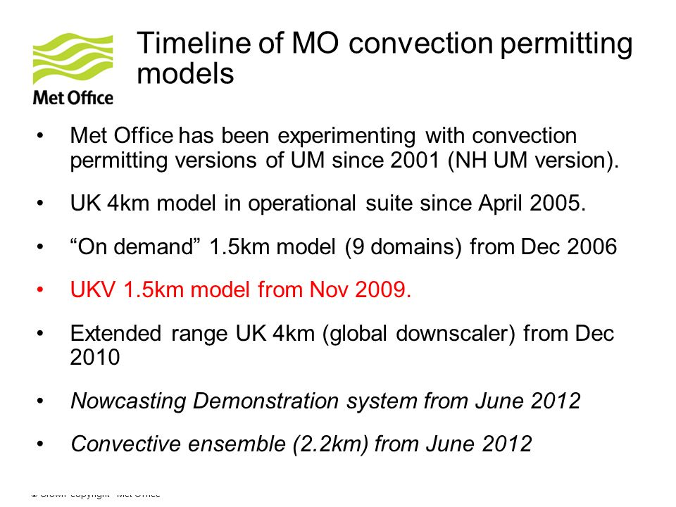 © Crown copyright Met Office Timeline of MO convection permitting models Met Office has been experimenting with convection permitting versions of UM since 2001 (NH UM version).