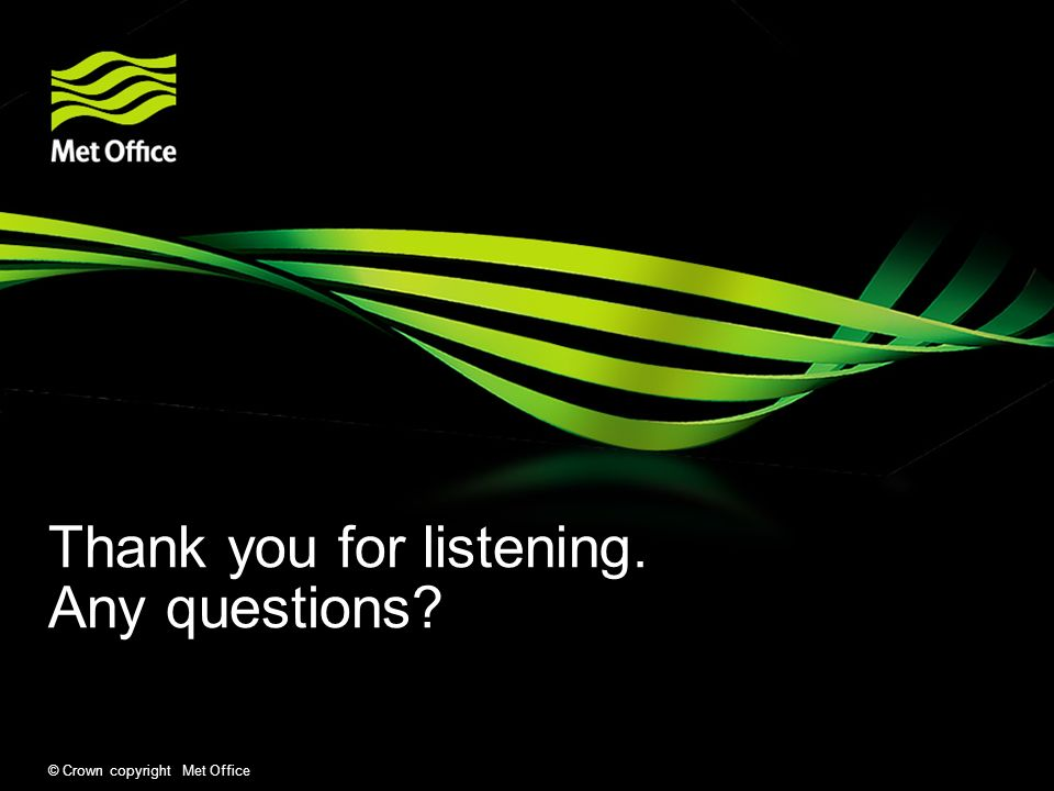 © Crown copyright Met Office Thank you for listening. Any questions