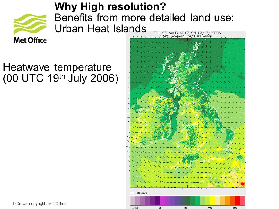 © Crown copyright Met Office Urban heat islands in UKV Heatwave temperature (00 UTC 19 th July 2006) Why High resolution.