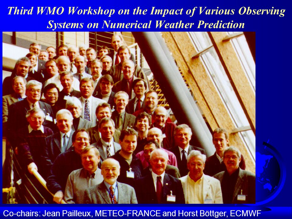 Third WMO Workshop on the Impact of Various Observing Systems on Numerical Weather Prediction Co-chairs: Jean Pailleux, METEO-FRANCE and Horst Böttger