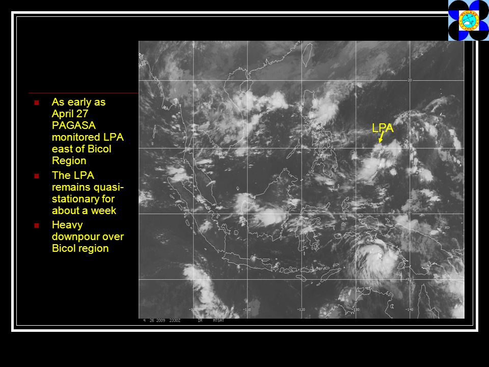 As early as April 27 PAGASA monitored LPA east of Bicol Region The LPA remains quasi- stationary for about a week Heavy downpour over Bicol region LPA