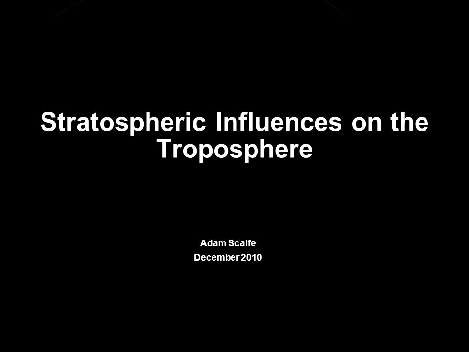 © Crown copyright Met Office Stratospheric Influences on the Troposphere Adam Scaife December 2010