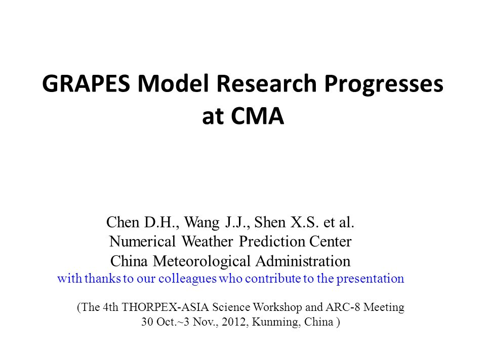 GRAPES Model Research Progresses at CMA Chen D.H., Wang J.J., Shen X.S. et al. Numerical Weather Prediction Center China Meteorological Administration