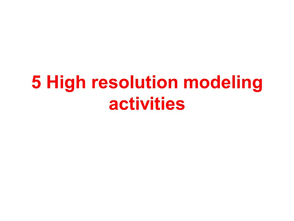 5 High resolution modeling activities