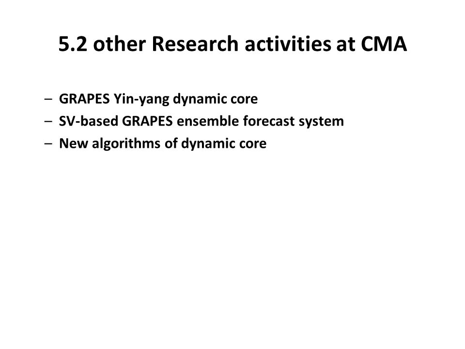 5.2 other Research activities at CMA –GRAPES Yin-yang dynamic core –SV-based GRAPES ensemble forecast system –New algorithms of dynamic core