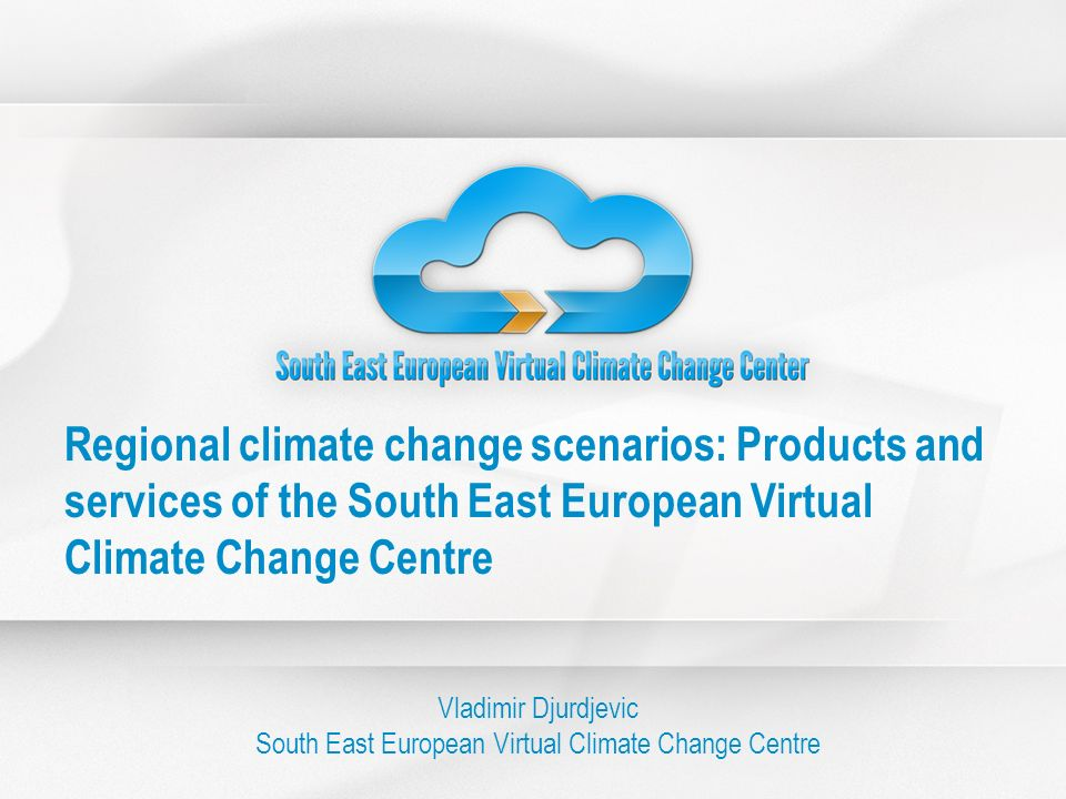 Regional climate change scenarios: Products and services of the South East European Virtual Climate Change Centre Vladimir Djurdjevic South East Europ