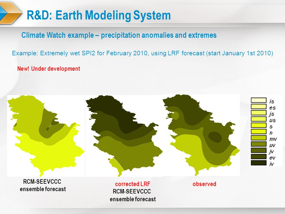 R&D: Earth Modeling System Example: Extremely wet SPI2 for February 2010, using LRF forecast (start January 1st 2010) Climate Watch example – precipit