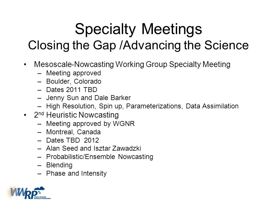Specialty Meetings Closing the Gap /Advancing the Science Mesoscale-Nowcasting Working Group Specialty Meeting –Meeting approved –Boulder, Colorado –D