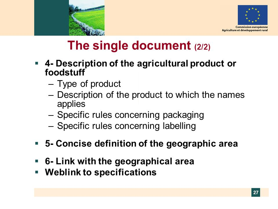27 The single document (2/2) 4- Description of the agricultural product or foodstuff –Type of product –Description of the product to which the names a