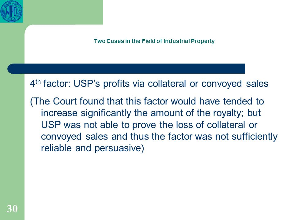 30 Two Cases in the Field of Industrial Property 4 th factor: USPs profits via collateral or convoyed sales (The Court found that this factor would have tended to increase significantly the amount of the royalty; but USP was not able to prove the loss of collateral or convoyed sales and thus the factor was not sufficiently reliable and persuasive)