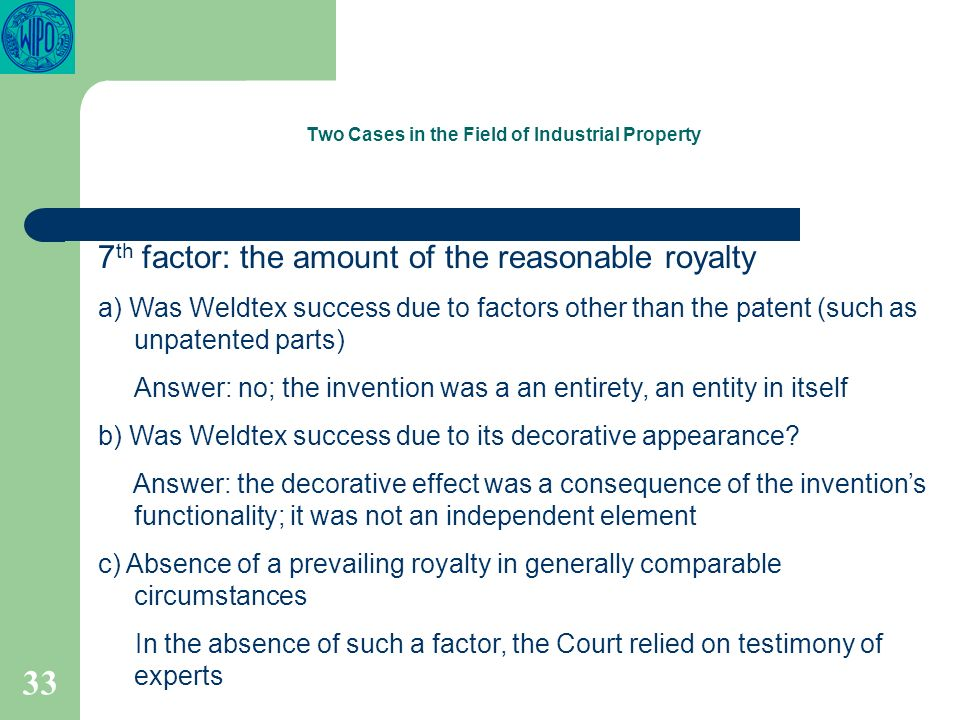33 Two Cases in the Field of Industrial Property 7 th factor: the amount of the reasonable royalty a) Was Weldtex success due to factors other than the patent (such as unpatented parts) Answer: no; the invention was a an entirety, an entity in itself b) Was Weldtex success due to its decorative appearance.