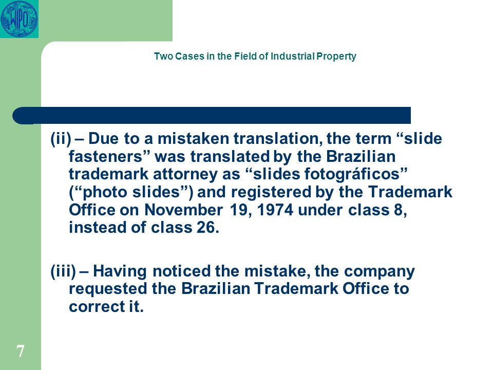 7 Two Cases in the Field of Industrial Property (ii) – Due to a mistaken translation, the term slide fasteners was translated by the Brazilian trademark attorney as slides fotográficos (photo slides) and registered by the Trademark Office on November 19, 1974 under class 8, instead of class 26.