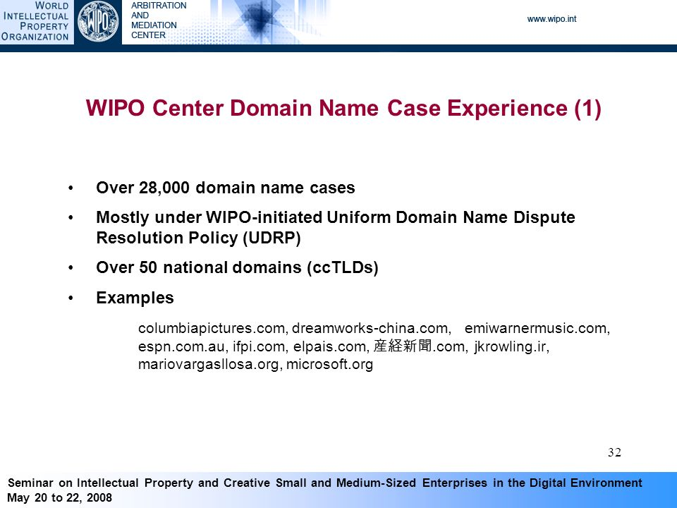 Seminar on Intellectual Property and Creative Small and Medium-Sized Enterprises in the Digital Environment May 20 to 22, WIPO Center Domain Name Case Experience (1) Over 28,000 domain name cases Mostly under WIPO-initiated Uniform Domain Name Dispute Resolution Policy (UDRP) Over 50 national domains (ccTLDs) Examples columbiapictures.com, dreamworks-china.com, emiwarnermusic.com, espn.com.au, ifpi.com, elpais.com,.com, jkrowling.ir, mariovargasllosa.org, microsoft.org