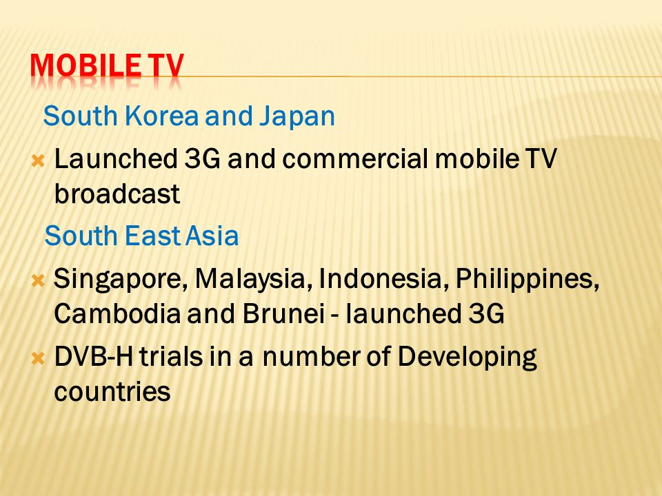 South Korea and Japan Launched 3G and commercial mobile TV broadcast South East Asia Singapore, Malaysia, Indonesia, Philippines, Cambodia and Brunei - launched 3G DVB-H trials in a number of Developing countries