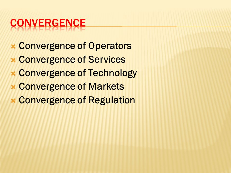 Convergence of Operators Convergence of Services Convergence of Technology Convergence of Markets Convergence of Regulation