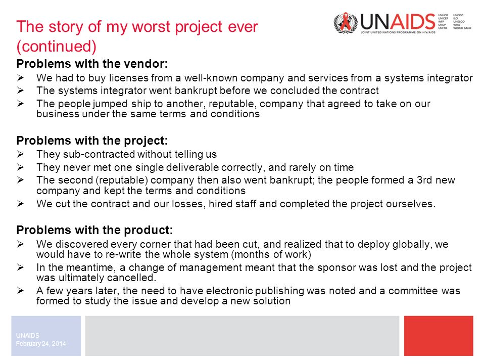 February 24, 2014 UNAIDS The story of my worst project ever (continued) Problems with the vendor: We had to buy licenses from a well-known company and services from a systems integrator The systems integrator went bankrupt before we concluded the contract The people jumped ship to another, reputable, company that agreed to take on our business under the same terms and conditions Problems with the project: They sub-contracted without telling us They never met one single deliverable correctly, and rarely on time The second (reputable) company then also went bankrupt; the people formed a 3rd new company and kept the terms and conditions We cut the contract and our losses, hired staff and completed the project ourselves.
