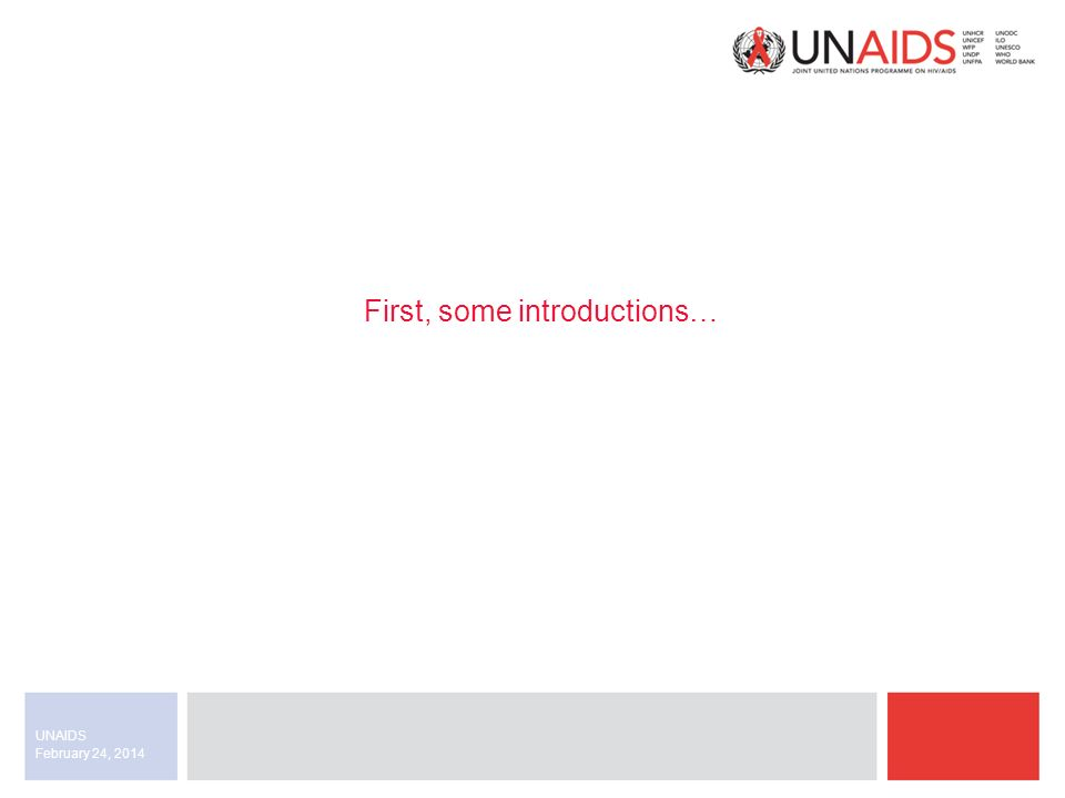 February 24, 2014 UNAIDS First, some introductions…