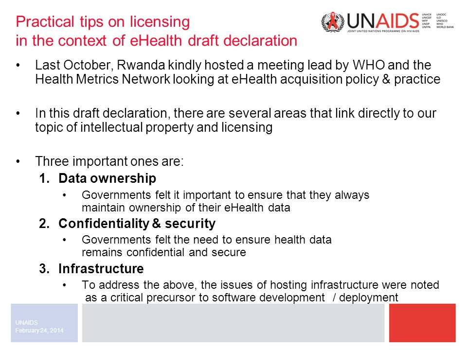 February 24, 2014 UNAIDS Practical tips on licensing in the context of eHealth draft declaration Last October, Rwanda kindly hosted a meeting lead by WHO and the Health Metrics Network looking at eHealth acquisition policy & practice In this draft declaration, there are several areas that link directly to our topic of intellectual property and licensing Three important ones are: 1.Data ownership Governments felt it important to ensure that they always maintain ownership of their eHealth data 2.Confidentiality & security Governments felt the need to ensure health data remains confidential and secure 3.Infrastructure To address the above, the issues of hosting infrastructure were noted as a critical precursor to software development / deployment