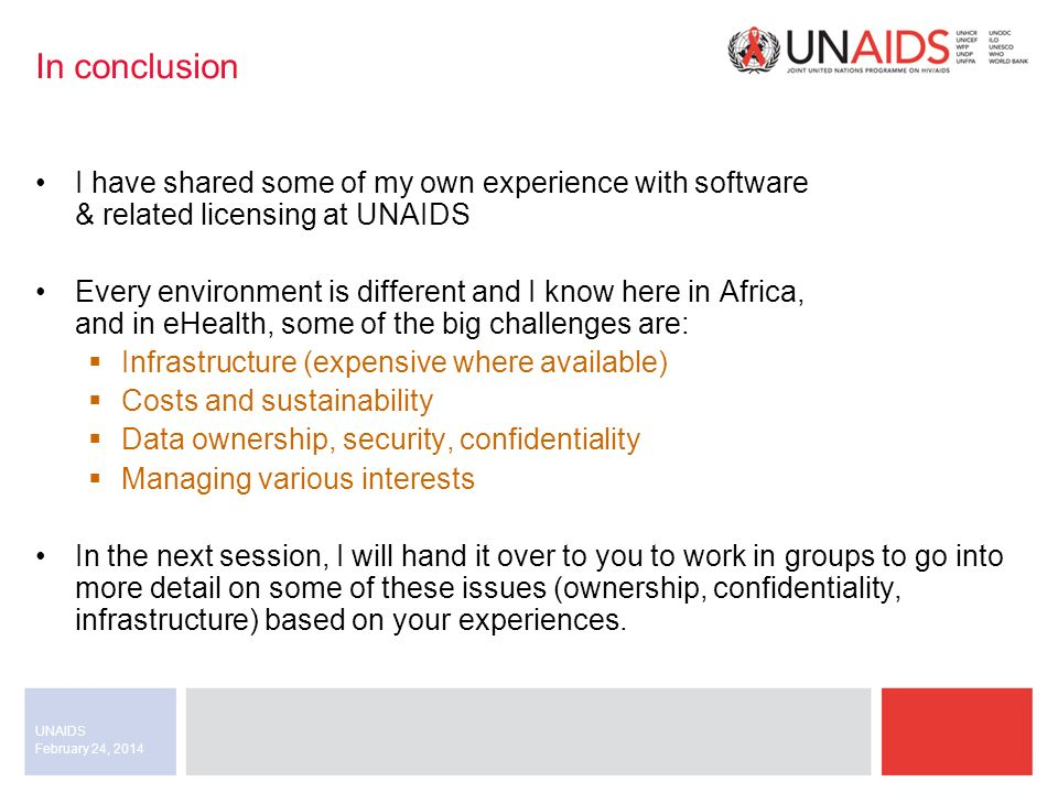 February 24, 2014 UNAIDS In conclusion I have shared some of my own experience with software & related licensing at UNAIDS Every environment is different and I know here in Africa, and in eHealth, some of the big challenges are: Infrastructure (expensive where available) Costs and sustainability Data ownership, security, confidentiality Managing various interests In the next session, I will hand it over to you to work in groups to go into more detail on some of these issues (ownership, confidentiality, infrastructure) based on your experiences.