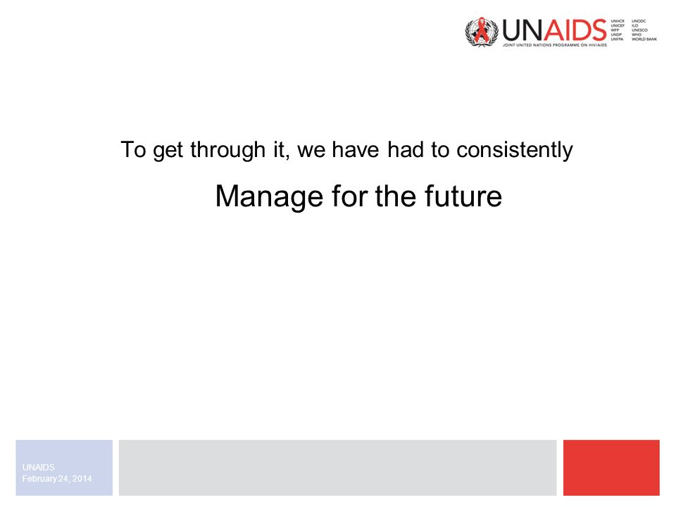 February 24, 2014 UNAIDS To get through it, we have had to consistently Manage for the future