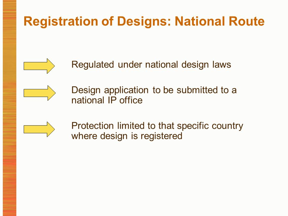 Registration of Designs: National Route Regulated under national design laws Design application to be submitted to a national IP office Protection limited to that specific country where design is registered