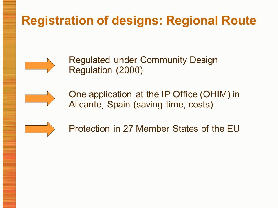 Registration of designs: Regional Route Regulated under Community Design Regulation (2000) One application at the IP Office (OHIM) in Alicante, Spain (saving time, costs) Protection in 27 Member States of the EU