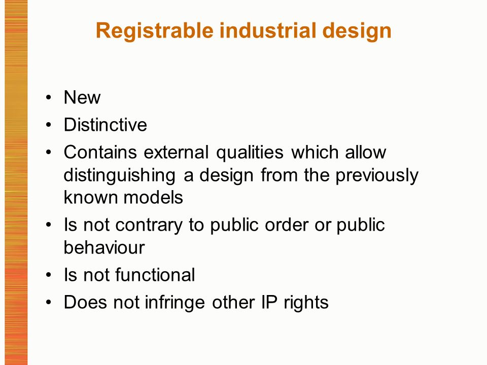 Registrable industrial design New Distinctive Contains external qualities which allow distinguishing a design from the previously known models Is not contrary to public order or public behaviour Is not functional Does not infringe other IP rights