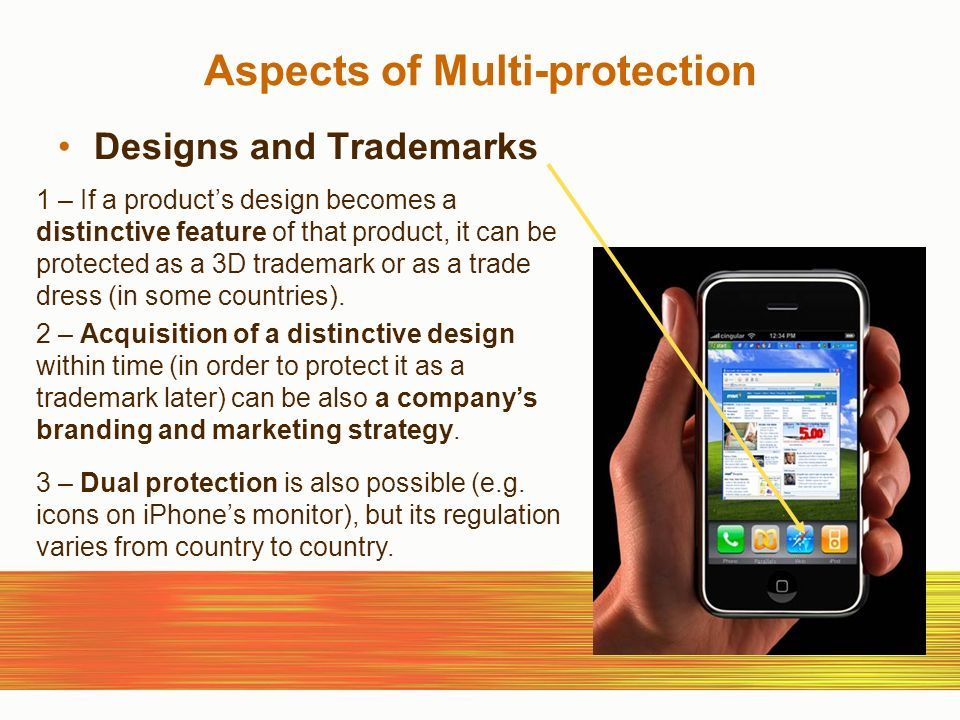 Aspects of Multi-protection Designs and Trademarks 1 – If a products design becomes a distinctive feature of that product, it can be protected as a 3D trademark or as a trade dress (in some countries).